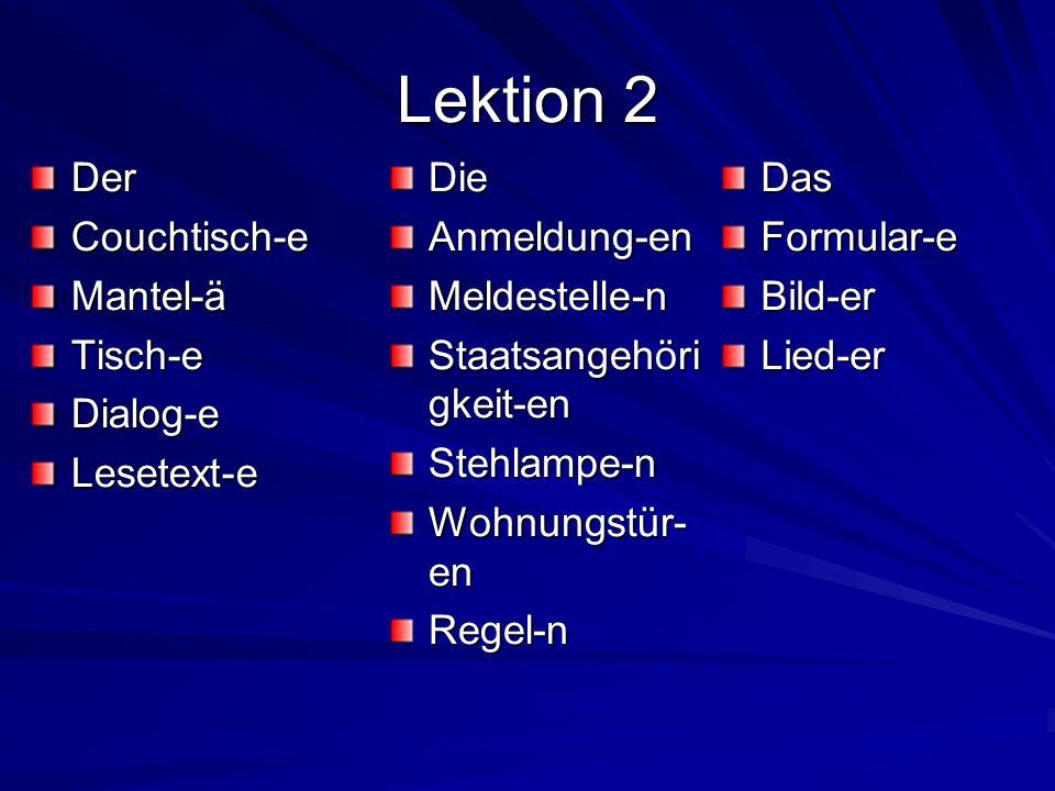 Lektion 2 DerCouchtisch-eMantel-äTisch-eDialog-eLesetext-eDasFormular-eBild-erLied-erDieAnmeldung-enMeldestelle-n Staatsangehöri gkeit-en Stehlampe-n