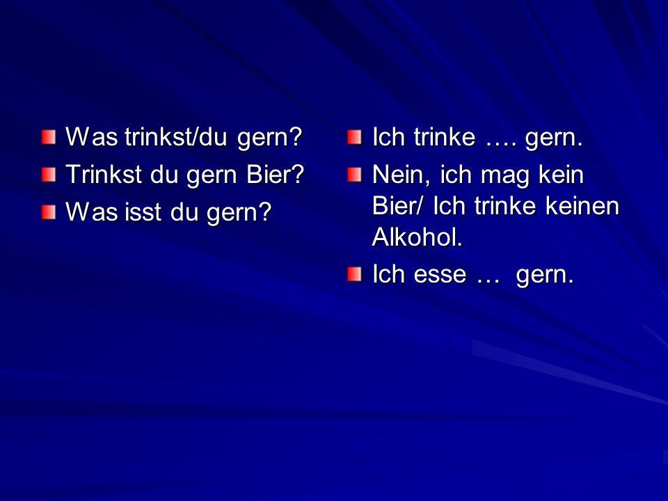 Was trinkst/du gern? Trinkst du gern Bier? Was isst du gern? Ich trinke …. gern. Nein, ich mag kein Bier/ Ich trinke keinen Alkohol. Ich esse … gern.