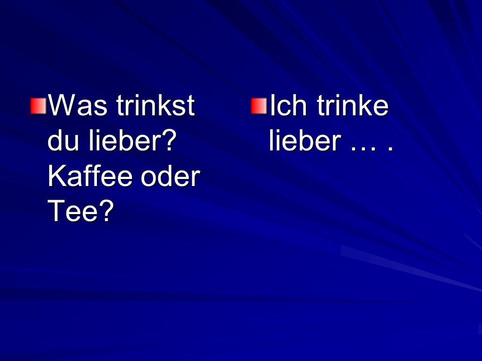Was trinkst du lieber? Kaffee oder Tee? Ich trinke lieber ….