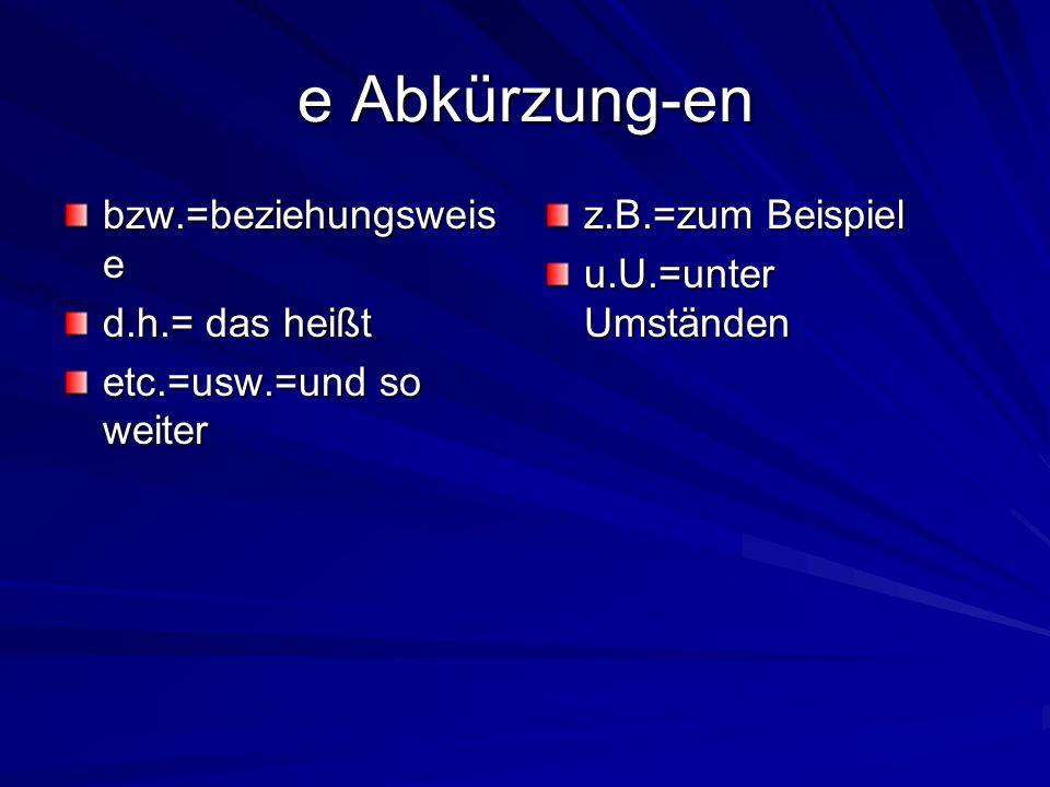 e Abkürzung-en bzw.=beziehungsweis e d.h.= das heißt etc.=usw.=und so weiter z.B.=zum Beispiel u.U.=unter Umständen