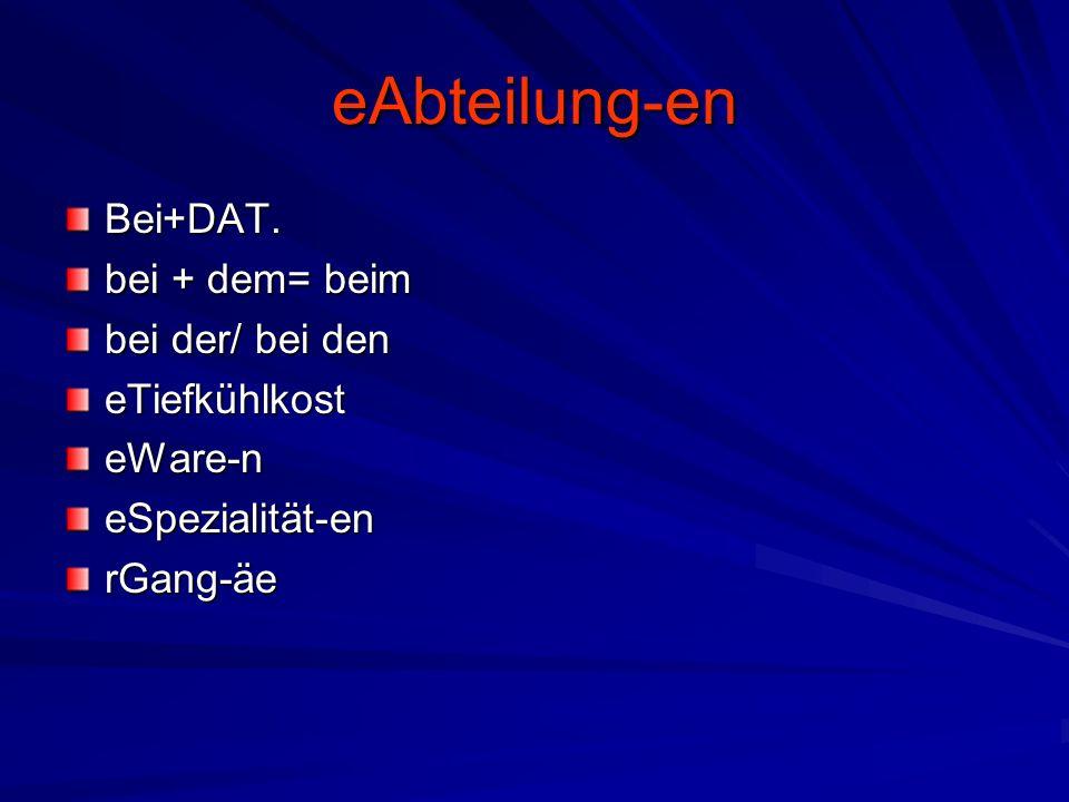 eAbteilung-en Bei+DAT. bei + dem= beim bei der/ bei den eTiefkühlkosteWare-neSpezialität-enrGang-äe