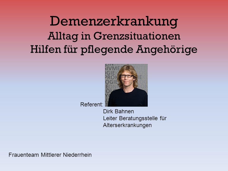 Demenzerkrankung Alltag in Grenzsituationen Hilfen für pflegende Angehörige Referent: Dirk Bahnen Leiter Beratungsstelle für Alterserkrankungen Frauen