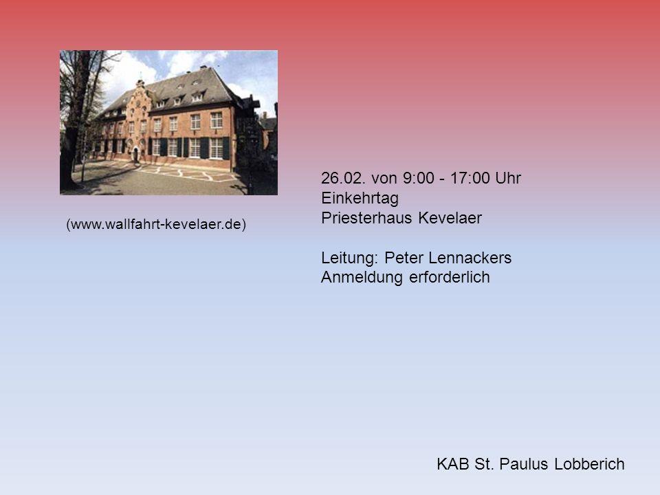 KAB St. Paulus Lobberich 26.02. von 9:00 - 17:00 Uhr Einkehrtag Priesterhaus Kevelaer Leitung: Peter Lennackers Anmeldung erforderlich (www.wallfahrt-