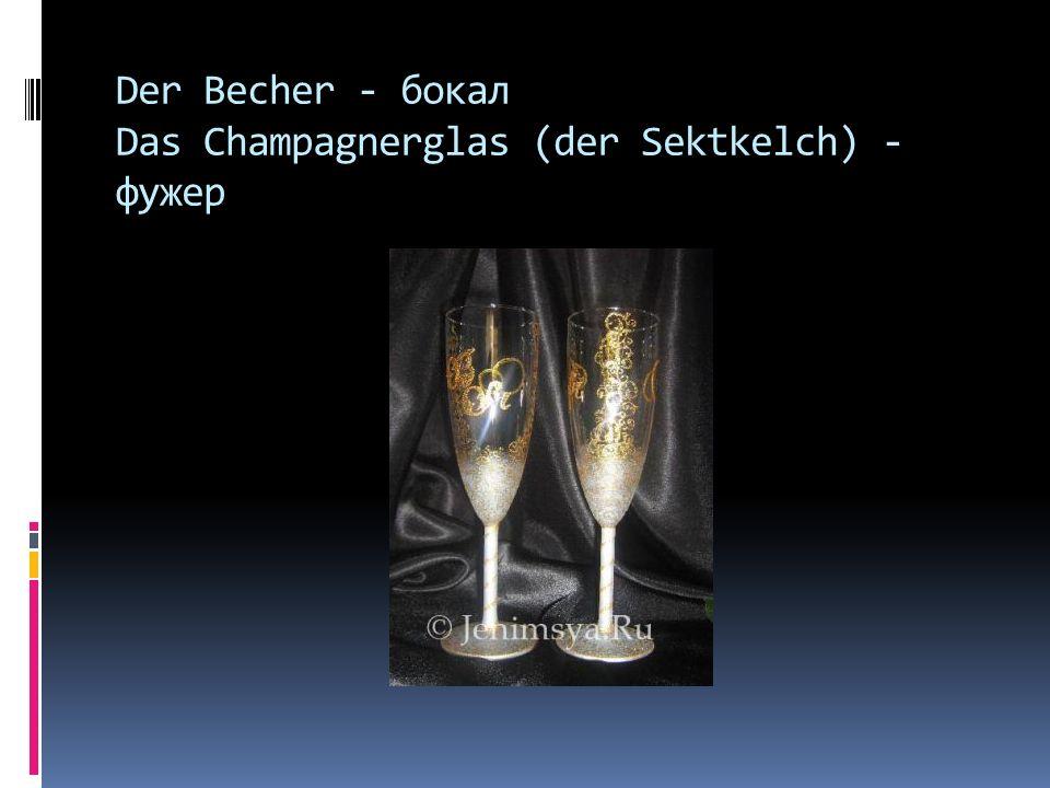 Der Becher - бокал Das Champagnerglas (der Sektkelch) - фужер