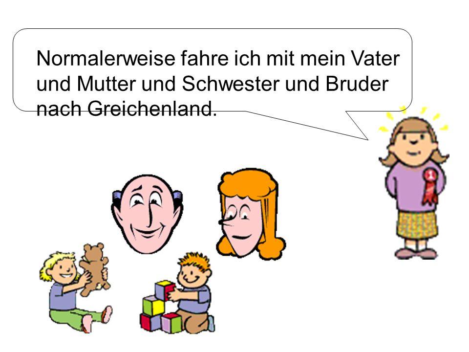 Normalerweise fahre ich mit mein Vater und Mutter und Schwester und Bruder nach Greichenland.