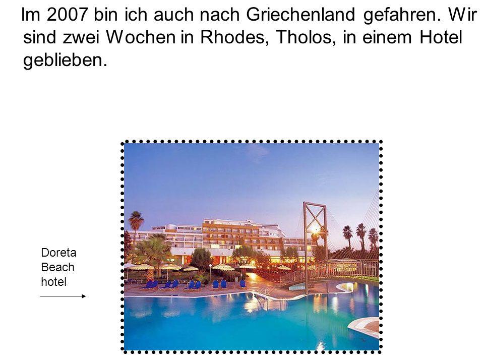 Im 2007 bin ich auch nach Griechenland gefahren. Wir sind zwei Wochen in Rhodes, Tholos, in einem Hotel geblieben. Doreta Beach hotel