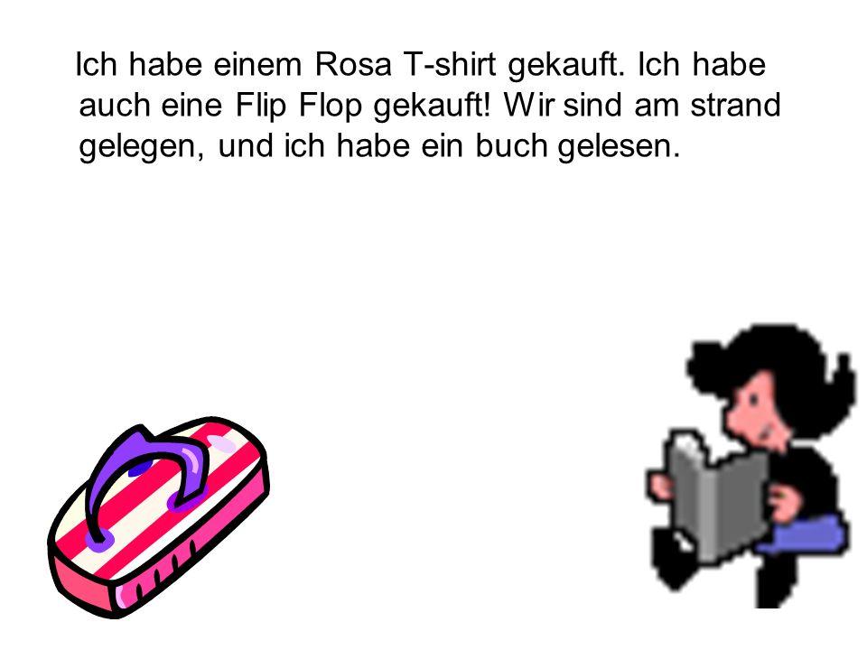 Ich habe einem Rosa T-shirt gekauft. Ich habe auch eine Flip Flop gekauft! Wir sind am strand gelegen, und ich habe ein buch gelesen.