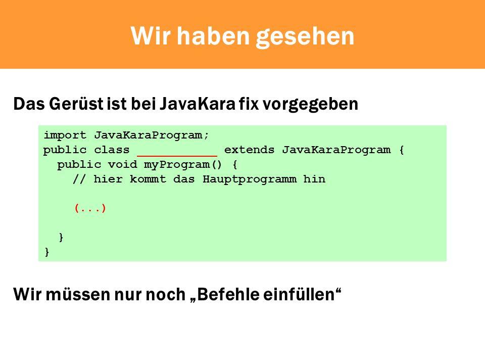 Wir haben gesehen Das Gerüst ist bei JavaKara fix vorgegeben Wir müssen nur noch Befehle einfüllen import JavaKaraProgram; public class ___________ extends JavaKaraProgram { public void myProgram() { // hier kommt das Hauptprogramm hin (...) }