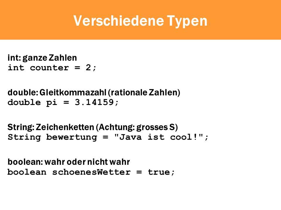 Verschiedene Typen int: ganze Zahlen int counter = 2; double: Gleitkommazahl (rationale Zahlen) double pi = 3.14159; String: Zeichenketten (Achtung: grosses S) String bewertung = Java ist cool! ; boolean: wahr oder nicht wahr boolean schoenesWetter = true;