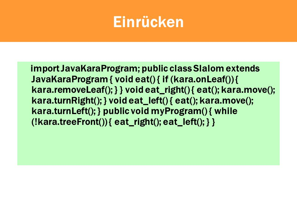 Einrücken import JavaKaraProgram; public class Slalom extends JavaKaraProgram { void eat() { if (kara.onLeaf()) { kara.removeLeaf(); } } void eat_righ