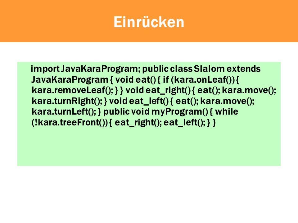 Einrücken import JavaKaraProgram; public class Slalom extends JavaKaraProgram { void eat() { if (kara.onLeaf()) { kara.removeLeaf(); } } void eat_right() { eat(); kara.move(); kara.turnRight(); } void eat_left() { eat(); kara.move(); kara.turnLeft(); } public void myProgram() { while (!kara.treeFront()) { eat_right(); eat_left(); } } } Bildschirm
