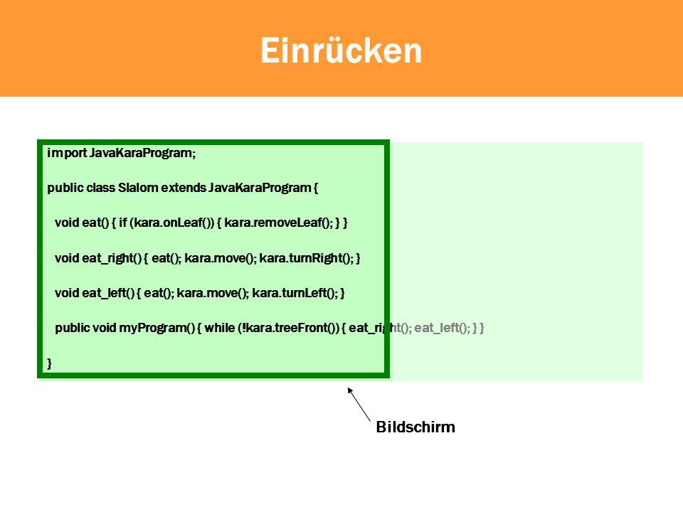 Einrücken import JavaKaraProgram; public class Slalom extends JavaKaraProgram { void eat() { if (kara.onLeaf()) { kara.removeLeaf(); } } void eat_right() { eat(); kara.move(); kara.turnRight(); }...