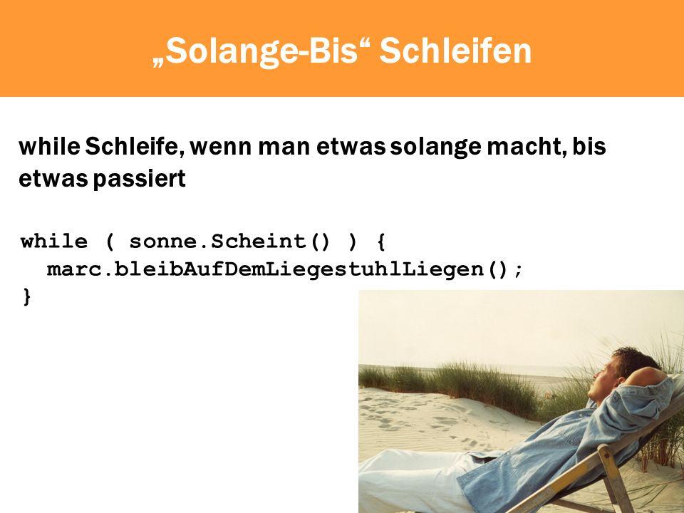 Solange-Bis Schleifen while Schleife, wenn man etwas solange macht, bis etwas passiert while ( sonne.Scheint() ) { marc.bleibAufDemLiegestuhlLiegen(); }