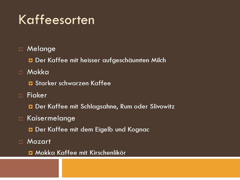 Kaffeesorten Melange Der Kaffee mit heisser aufgeschäumten Milch Mokka Starker schwarzen Kaffee Fiaker Der Kaffee mit Schlagsahne, Rum oder Slivowitz Kaisermelange Der Kaffee mit dem Eigelb und Kognac Mozart Mokka Kaffee mit Kirschenlikör