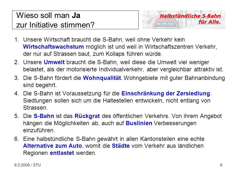 6.5.2009 / STU6 Wieso soll man Ja zur Initiative stimmen? 1.Unsere Wirtschaft braucht die S-Bahn, weil ohne Verkehr kein Wirtschaftswachstum möglich i