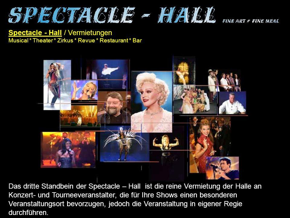 Spectacle - Hall / Vermietungen Musical * Theater * Zirkus * Revue * Restaurant * Bar Das dritte Standbein der Spectacle – Hall ist die reine Vermietung der Halle an Konzert- und Tourneeveranstalter, die für Ihre Shows einen besonderen Veranstaltungsort bevorzugen, jedoch die Veranstaltung in eigener Regie durchführen.