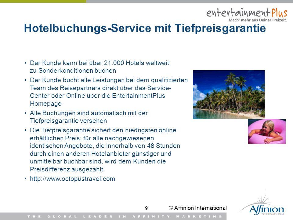 © Affinion International9 Hotelbuchungs-Service mit Tiefpreisgarantie Der Kunde kann bei über 21.000 Hotels weltweit zu Sonderkonditionen buchen Der K
