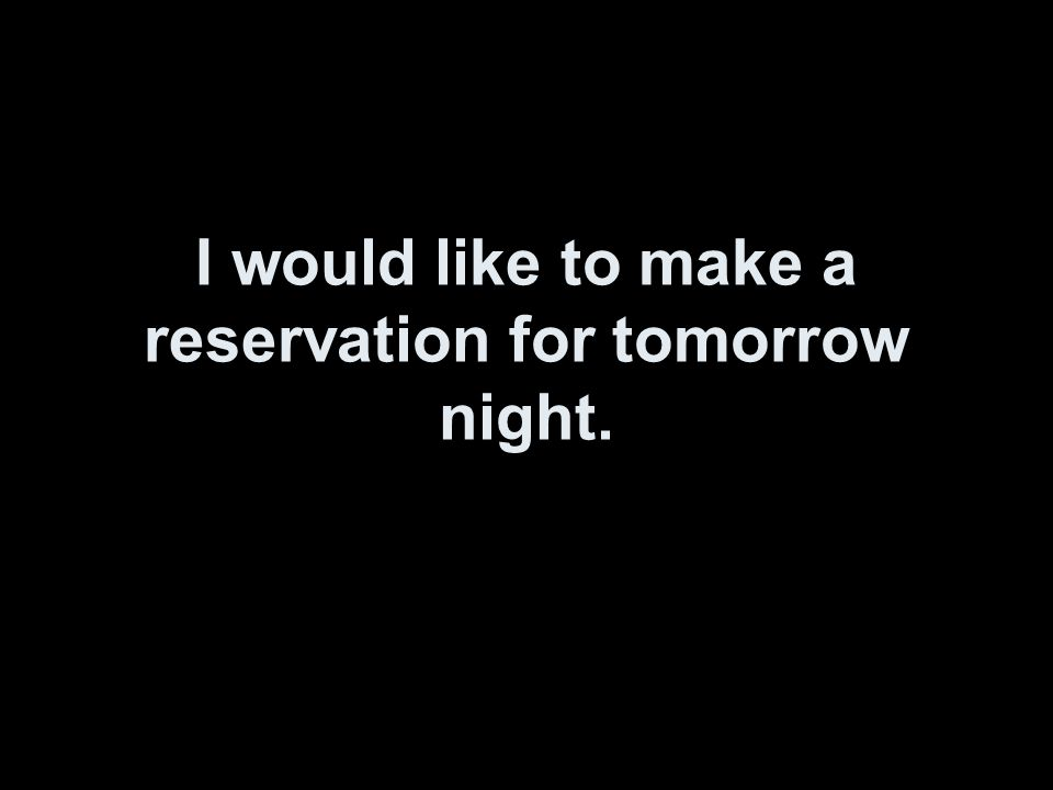 I would like to make a reservation for tomorrow night.