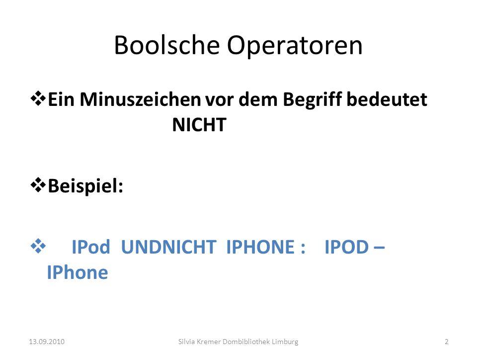 Boolsche Operatoren Ein Minuszeichen vor dem Begriff bedeutet NICHT Beispiel: IPod UNDNICHT IPHONE : IPOD – IPhone 13.09.2010Silvia Kremer Dombiblioth