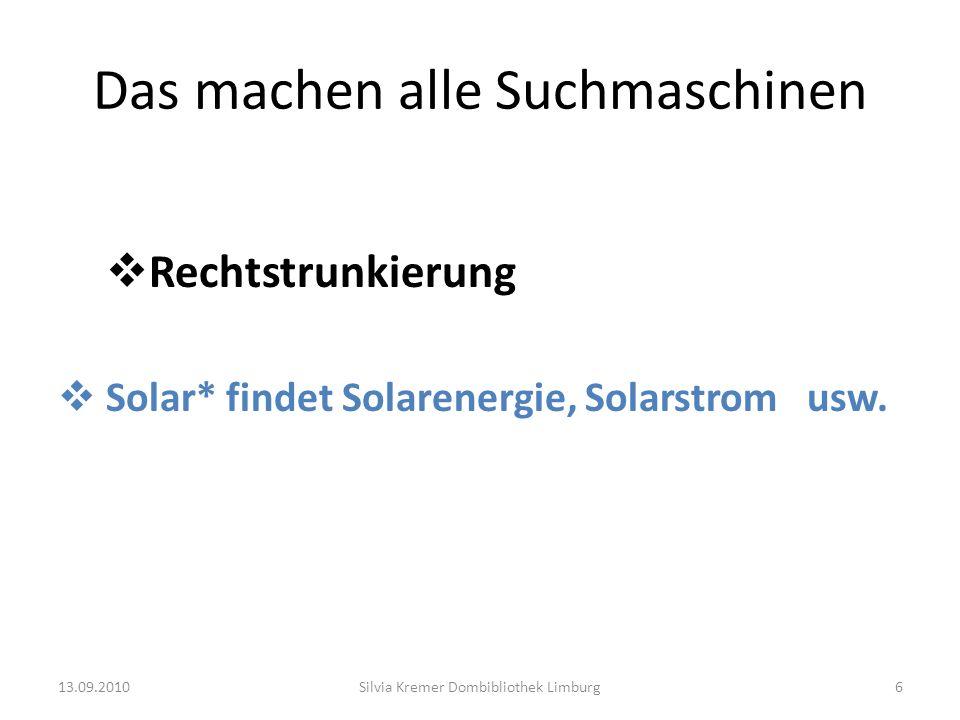 Das machen alle Suchmaschinen Rechtstrunkierung Solar* findet Solarenergie, Solarstrom usw. 13.09.2010Silvia Kremer Dombibliothek Limburg6
