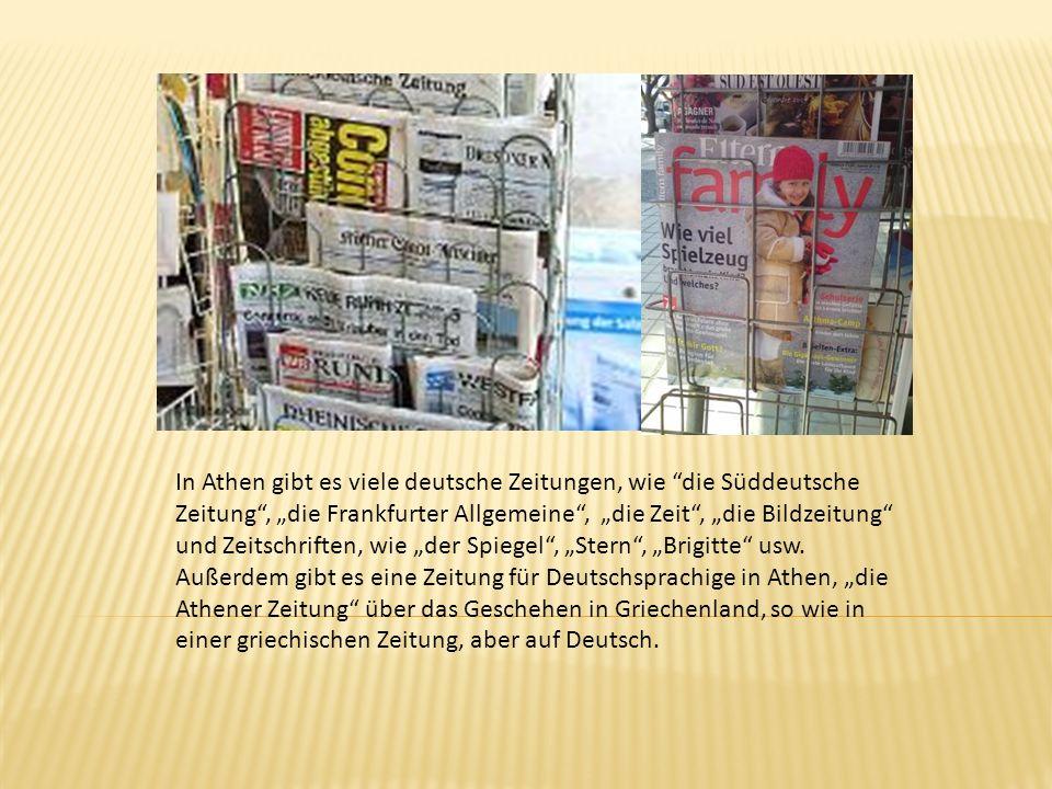 In Athen gibt es viele deutsche Zeitungen, wie die Süddeutsche Zeitung, die Frankfurter Allgemeine, die Zeit, die Bildzeitung und Zeitschriften, wie d