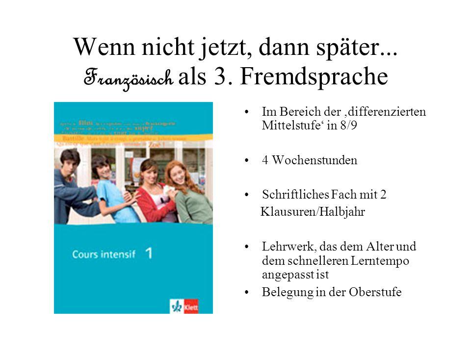 Wenn nicht jetzt, dann später... Französisch als 3. Fremdsprache Im Bereich der differenzierten Mittelstufe in 8/9 4 Wochenstunden Schriftliches Fach