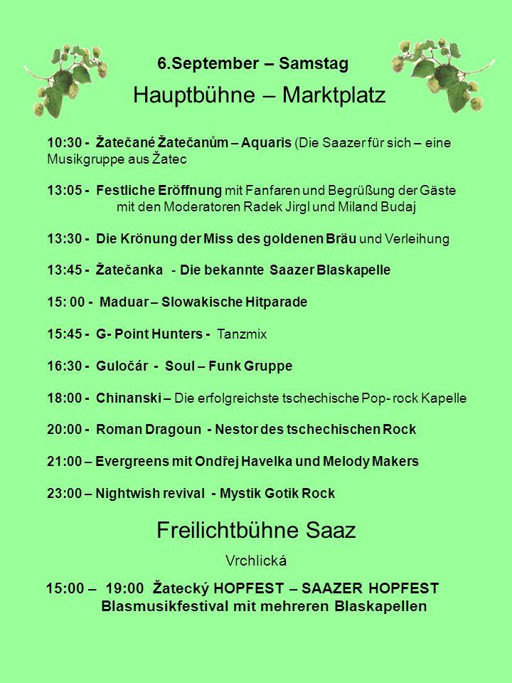 6.September – Samstag Hauptbühne – Marktplatz 10:30 - Žatečané Žatečanům – Aquaris (Die Saazer für sich – eine Musikgruppe aus Žatec 13:05 - Festliche Eröffnung mit Fanfaren und Begrüßung der Gäste mit den Moderatoren Radek Jirgl und Miland Budaj 13:30 - Die Krönung der Miss des goldenen Bräu und Verleihung 13:45 - Žatečanka - Die bekannte Saazer Blaskapelle 15: 00 - Maduar – Slowakische Hitparade 15:45 - G- Point Hunters - Tanzmix 16:30 - Guločár - Soul – Funk Gruppe 18:00 - Chinanski – Die erfolgreichste tschechische Pop- rock Kapelle 20:00 - Roman Dragoun - Nestor des tschechischen Rock 21:00 – Evergreens mit Ondřej Havelka und Melody Makers 23:00 – Nightwish revival - Mystik Gotik Rock Freilichtbühne Saaz Vrchlická 15:00 – 19:00 Žatecký HOPFEST – SAAZER HOPFEST Blasmusikfestival mit mehreren Blaskapellen