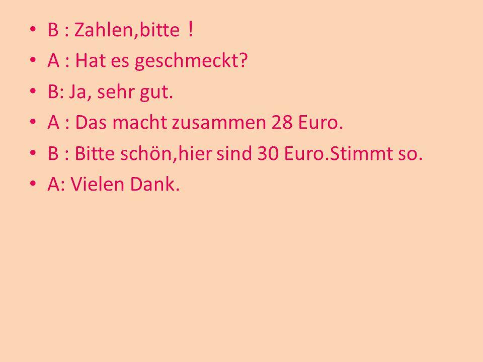 B : Zahlen,bitte A : Hat es geschmeckt? B: Ja, sehr gut. A : Das macht zusammen 28 Euro. B : Bitte schön,hier sind 30 Euro.Stimmt so. A: Vielen Dank.