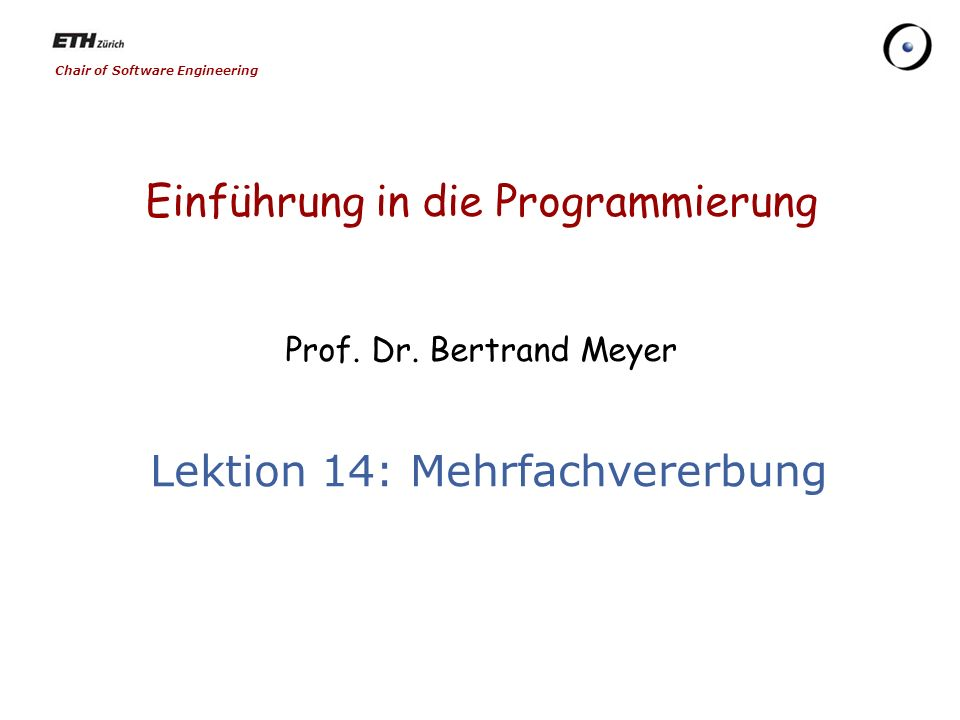 Chair of Software Engineering Einführung in die Programmierung Prof. Dr. Bertrand Meyer Lektion 14: Mehrfachvererbung