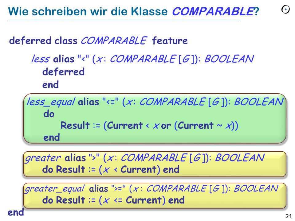 21 Wie schreiben wir die Klasse COMPARABLE? deferred class COMPARABLE feature end less alias