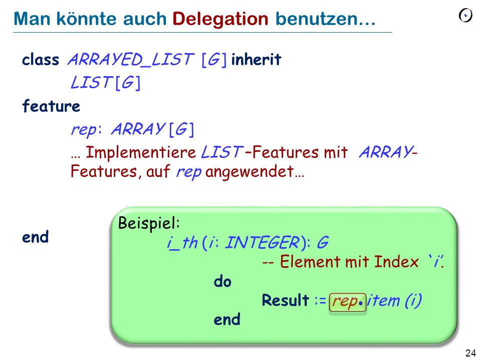 24 Man könnte auch Delegation benutzen… class ARRAYED_LIST [G ] inherit LIST [G ] feature rep : ARRAY [G ] … Implementiere LIST –Features mit ARRAY- Features, auf rep angewendet… end Beispiel: i_th (i : INTEGER ): G -- Element mit Index `i.
