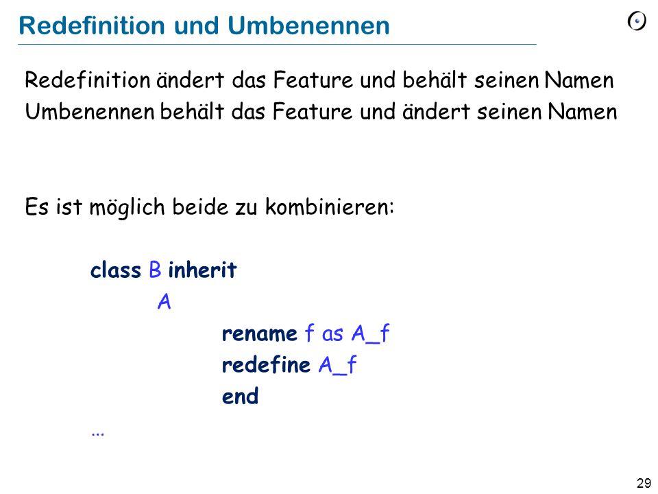 29 Redefinition und Umbenennen Redefinition ändert das Feature und behält seinen Namen Umbenennen behält das Feature und ändert seinen Namen Es ist möglich beide zu kombinieren: class B inherit A rename f as A_f redefine A_f end …