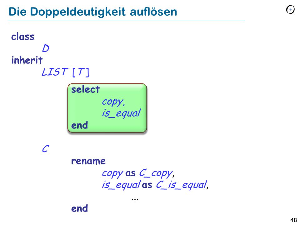 48 Die Doppeldeutigkeit auflösen class D inherit LIST [T ] select copy, is_equal end C rename copy as C_copy, is_equal as C_is_equal,... end
