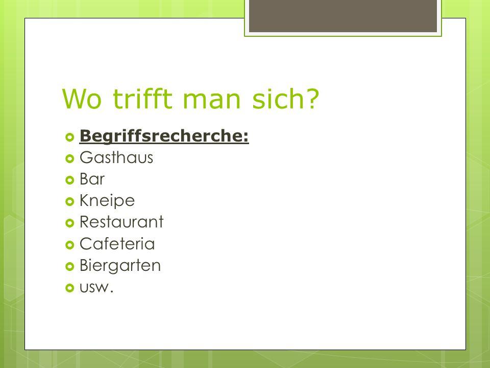 Wo trifft man sich? Begriffsrecherche: Gasthaus Bar Kneipe Restaurant Cafeteria Biergarten usw.