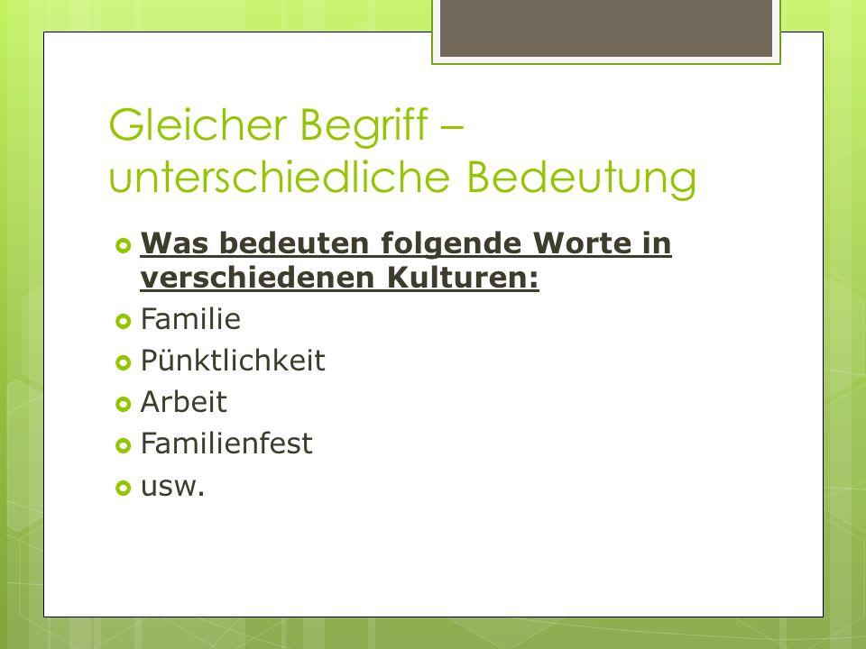 Gleicher Begriff – unterschiedliche Bedeutung Was bedeuten folgende Worte in verschiedenen Kulturen: Familie Pünktlichkeit Arbeit Familienfest usw.