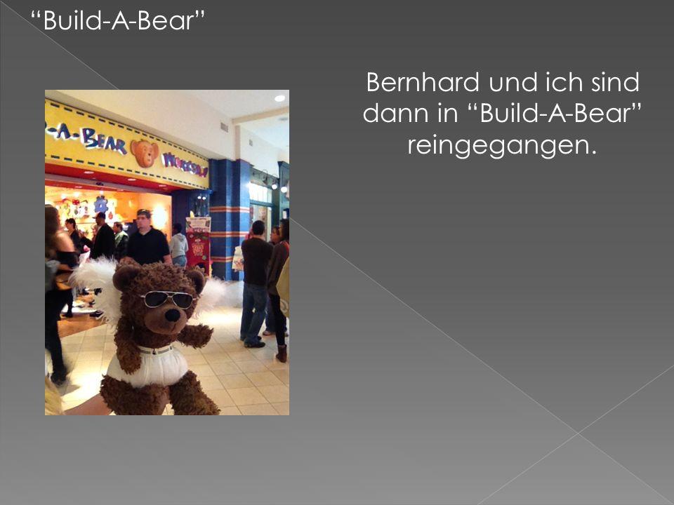 Build-A-Bear Bernhard und ich sind dann in Build-A-Bear reingegangen.