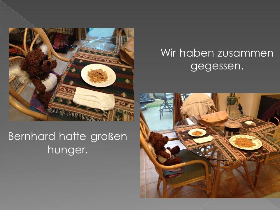 Bernhard hatte gro ß en hunger. Wir haben zusammen gegessen.