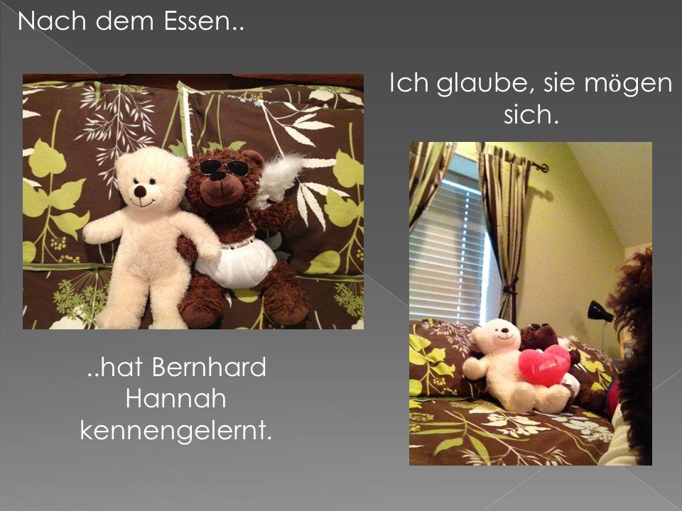 Nach dem Essen....hat Bernhard Hannah kennengelernt. Ich glaube, sie m ӧ gen sich.