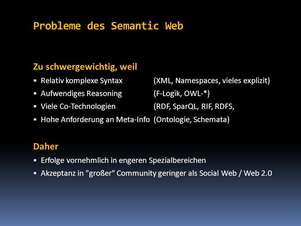 Probleme des Semantic Web Zu schwergewichtig, weil Relativ komplexe Syntax(XML, Namespaces, vieles explizit) Aufwendiges Reasoning(F-Logik, OWL-*) Vie