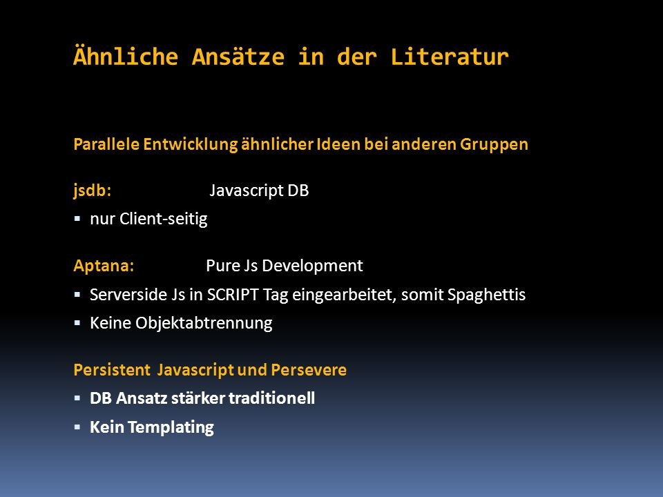 Ähnliche Ansätze in der Literatur Parallele Entwicklung ähnlicher Ideen bei anderen Gruppen jsdb: Javascript DB nur Client-seitig Aptana:Pure Js Devel
