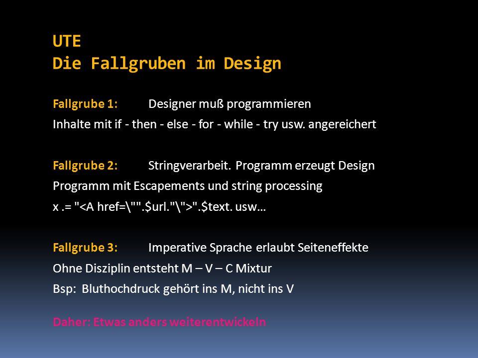 UTE Die Fallgruben im Design Fallgrube 1:Designer muß programmieren Inhalte mit if - then - else - for - while - try usw. angereichert Fallgrube 2: St