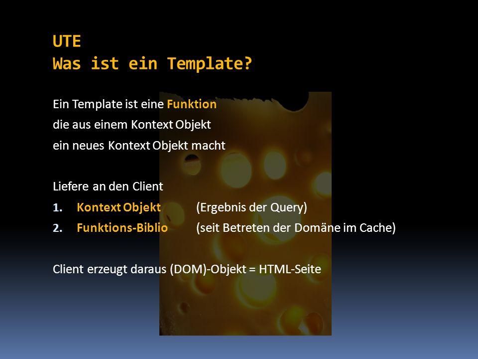 UTE Was ist ein Template? Ein Template ist eine Funktion die aus einem Kontext Objekt ein neues Kontext Objekt macht Liefere an den Client 1. Kontext