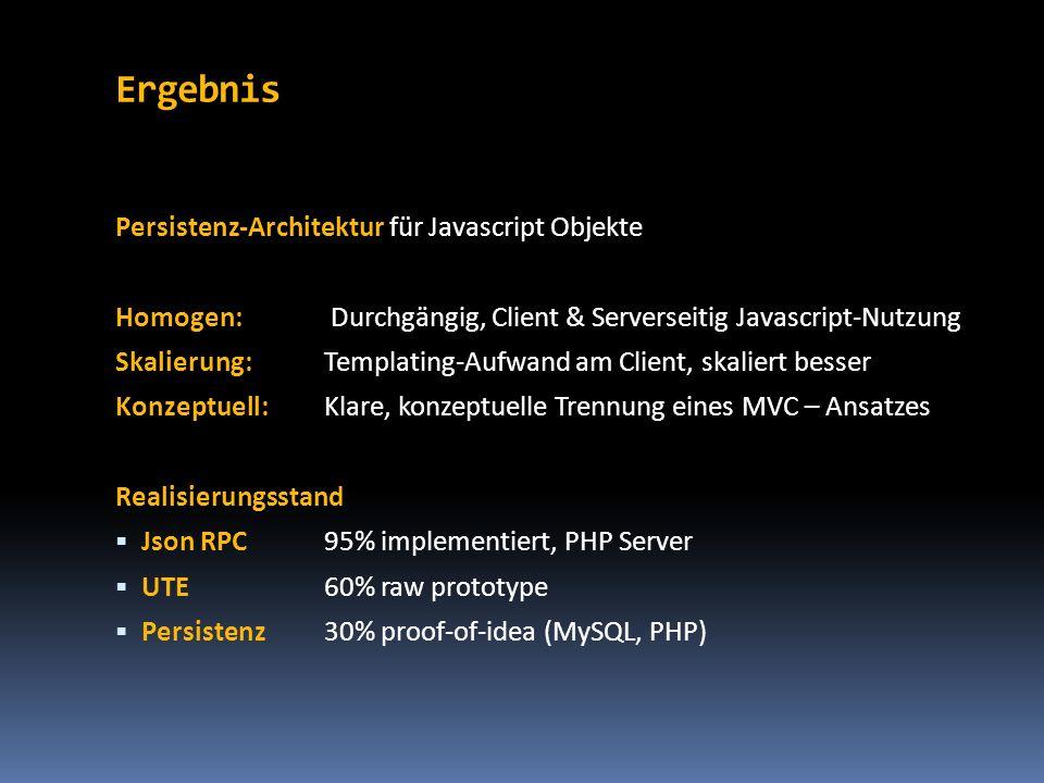 Ergebnis Persistenz-Architektur für Javascript Objekte Homogen: Durchgängig, Client & Serverseitig Javascript-Nutzung Skalierung:Templating-Aufwand am