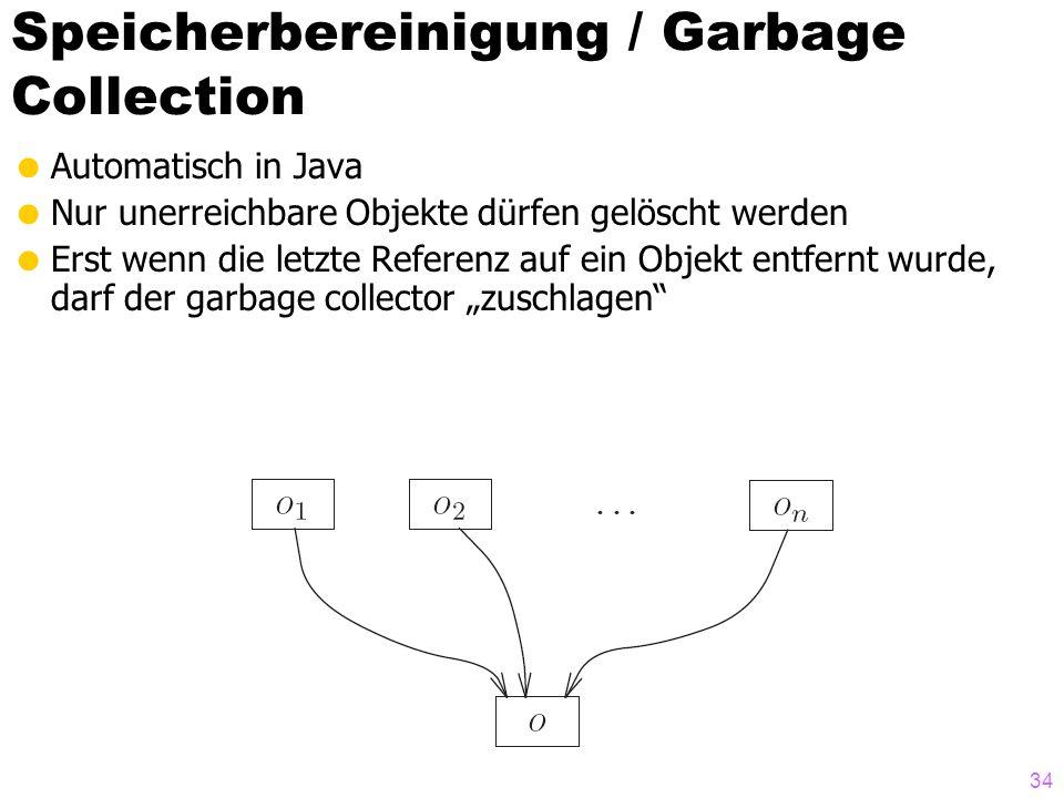 Speicherbereinigung / Garbage Collection Automatisch in Java Nur unerreichbare Objekte dürfen gelöscht werden Erst wenn die letzte Referenz auf ein Objekt entfernt wurde, darf der garbage collector zuschlagen 34
