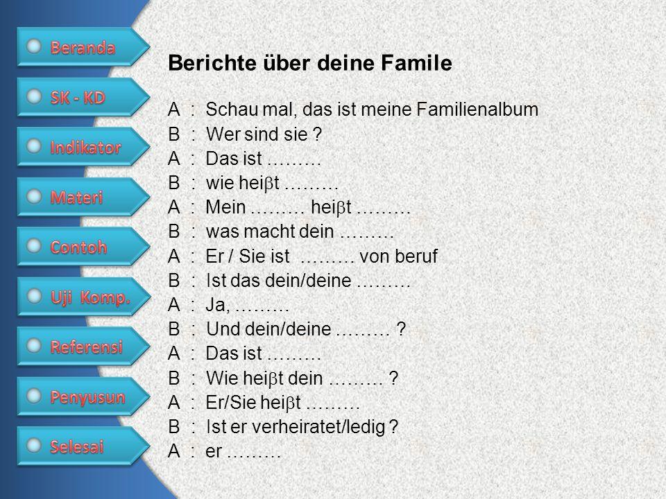 Berichte über deine Famile A : Schau mal, das ist meine Familienalbum B : Wer sind sie ? A : Das ist ……… B : wie hei t ……… A : Mein ……… hei t ……… B :