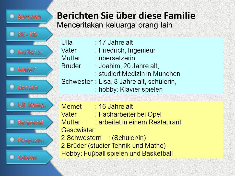 Berichten Sie über diese Familie Menceritakan keluarga orang lain Ulla: 17 Jahre alt Vater: Friedrich, Ingenieur Mutter: übersetzerin Bruder: Joahim,