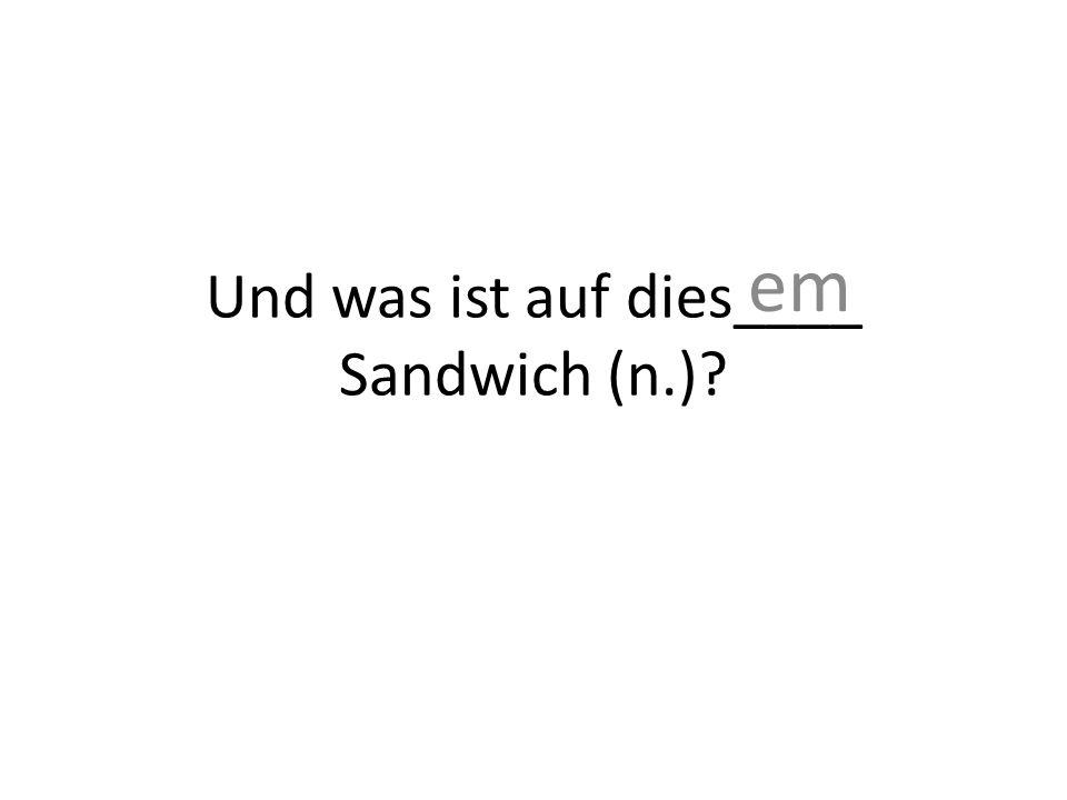 Und was ist auf dies____ Sandwich (n.)? em