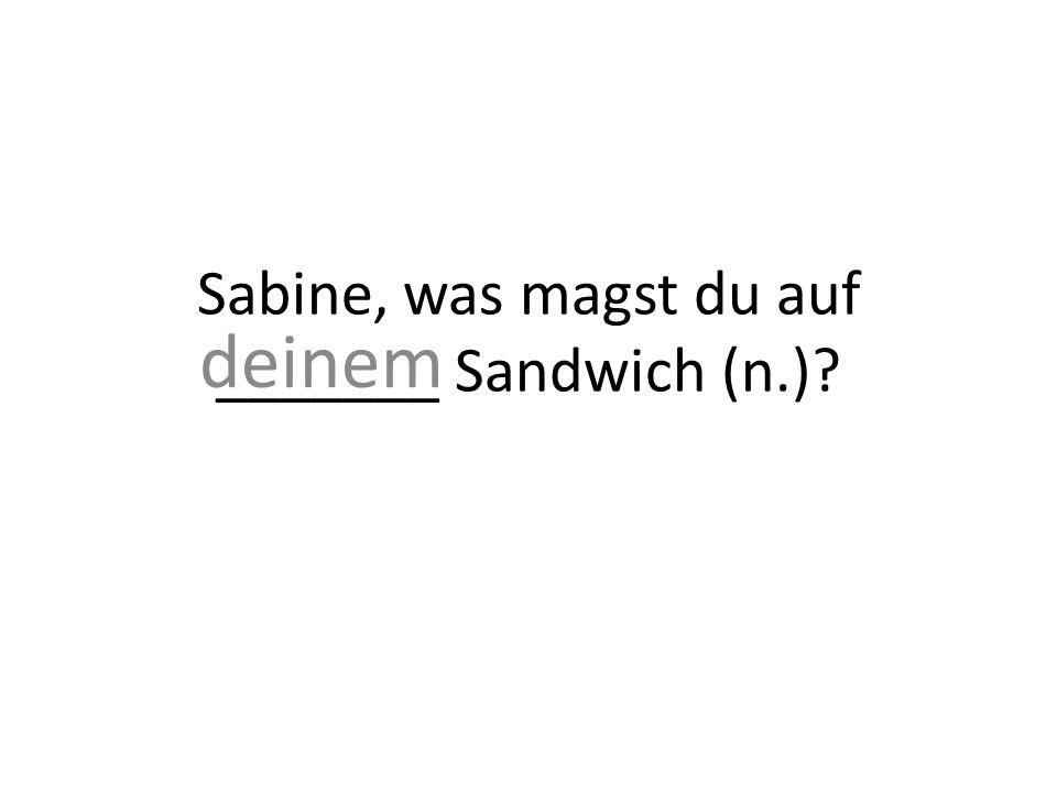 Sabine, was magst du auf _______ Sandwich (n.)? deinem