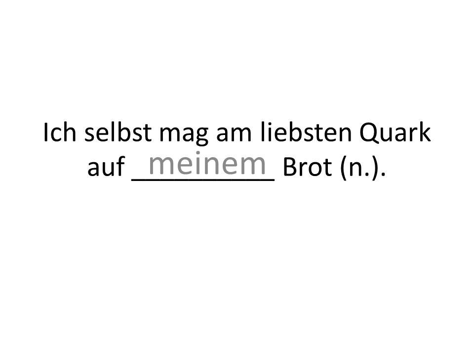 Ich selbst mag am liebsten Quark auf __________ Brot (n.). meinem