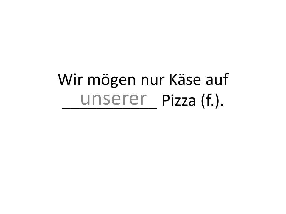 Wir mögen nur Käse auf ___________ Pizza (f.). unserer